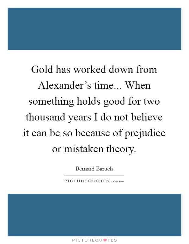 Gold has worked down from Alexander's time... When something holds good for two thousand years I do not believe it can be so because of prejudice or mistaken theory Picture Quote #1