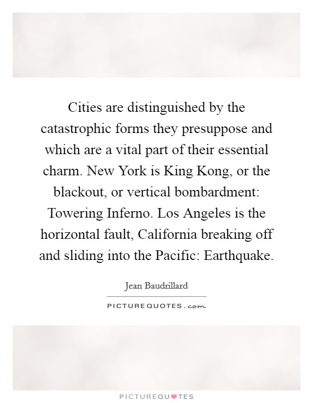 Cities are distinguished by the catastrophic forms they presuppose and which are a vital part of their essential charm. New York is King Kong, or the blackout, or vertical bombardment: Towering Inferno. Los Angeles is the horizontal fault, California breaking off and sliding into the Pacific: Earthquake Picture Quote #1