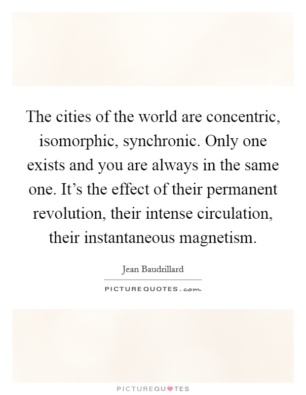 The cities of the world are concentric, isomorphic, synchronic. Only one exists and you are always in the same one. It's the effect of their permanent revolution, their intense circulation, their instantaneous magnetism Picture Quote #1