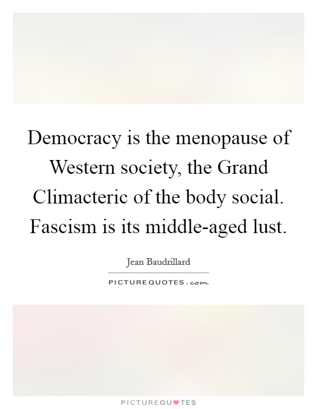 Democracy is the menopause of Western society, the Grand Climacteric of the body social. Fascism is its middle-aged lust Picture Quote #1