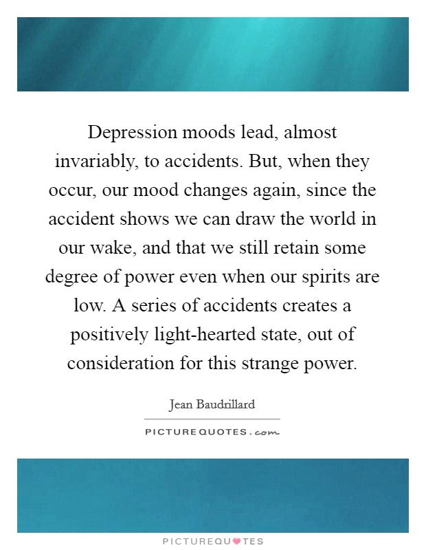 Depression moods lead, almost invariably, to accidents. But, when they occur, our mood changes again, since the accident shows we can draw the world in our wake, and that we still retain some degree of power even when our spirits are low. A series of accidents creates a positively light-hearted state, out of consideration for this strange power Picture Quote #1