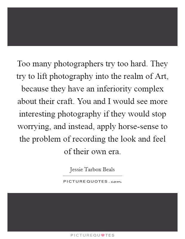 Too many photographers try too hard. They try to lift photography into the realm of Art, because they have an inferiority complex about their craft. You and I would see more interesting photography if they would stop worrying, and instead, apply horse-sense to the problem of recording the look and feel of their own era Picture Quote #1