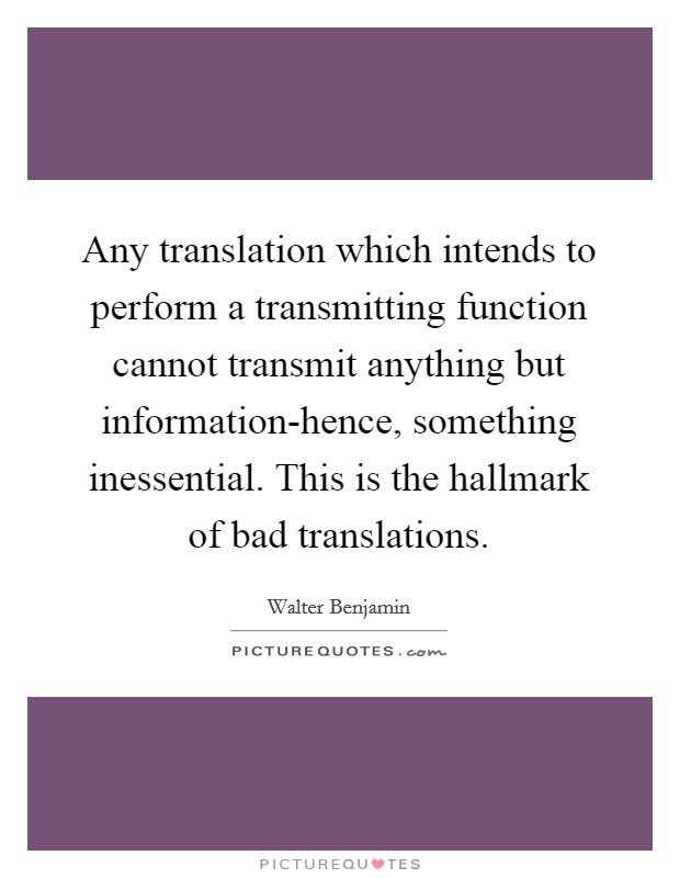 Any translation which intends to perform a transmitting function cannot transmit anything but information-hence, something inessential. This is the hallmark of bad translations Picture Quote #1