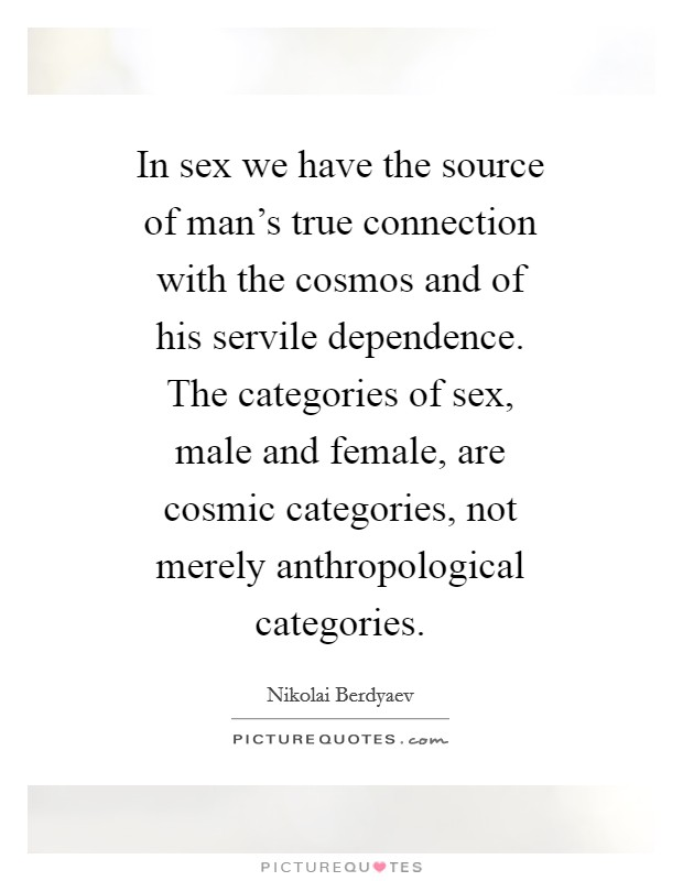In sex we have the source of man's true connection with the cosmos and of his servile dependence. The categories of sex, male and female, are cosmic categories, not merely anthropological categories Picture Quote #1