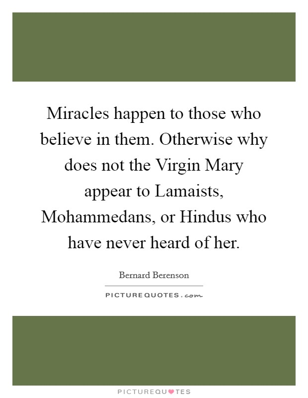 Miracles happen to those who believe in them. Otherwise why does not the Virgin Mary appear to Lamaists, Mohammedans, or Hindus who have never heard of her Picture Quote #1
