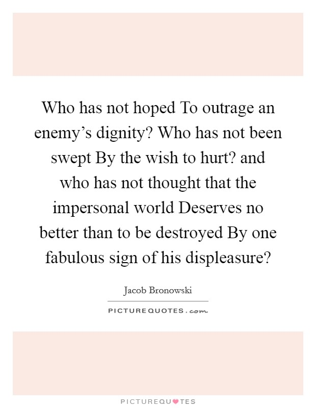 Who has not hoped To outrage an enemy's dignity? Who has not been swept By the wish to hurt? and who has not thought that the impersonal world Deserves no better than to be destroyed By one fabulous sign of his displeasure? Picture Quote #1
