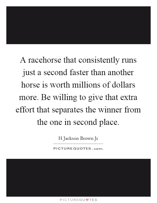 A racehorse that consistently runs just a second faster than another horse is worth millions of dollars more. Be willing to give that extra effort that separates the winner from the one in second place Picture Quote #1
