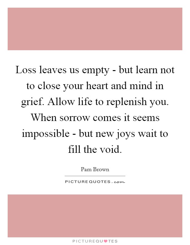 Loss leaves us empty - but learn not to close your heart and mind in grief. Allow life to replenish you. When sorrow comes it seems impossible - but new joys wait to fill the void Picture Quote #1