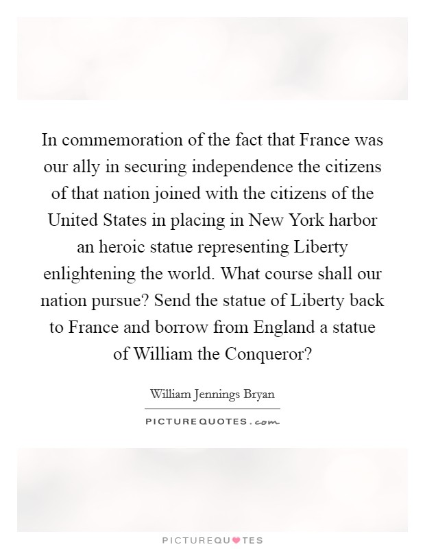 In commemoration of the fact that France was our ally in securing independence the citizens of that nation joined with the citizens of the United States in placing in New York harbor an heroic statue representing Liberty enlightening the world. What course shall our nation pursue? Send the statue of Liberty back to France and borrow from England a statue of William the Conqueror? Picture Quote #1