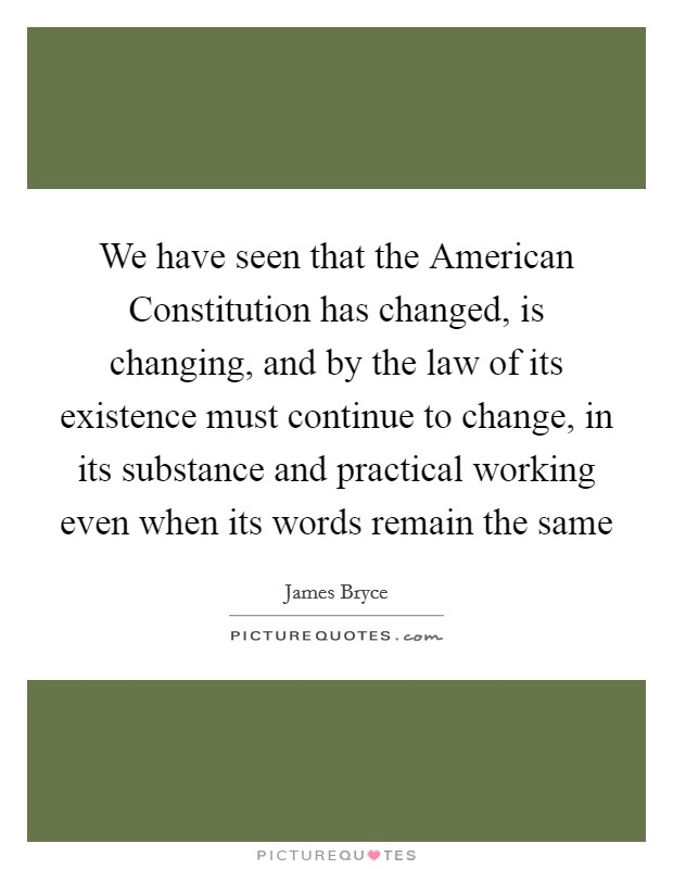 We have seen that the American Constitution has changed, is changing, and by the law of its existence must continue to change, in its substance and practical working even when its words remain the same Picture Quote #1