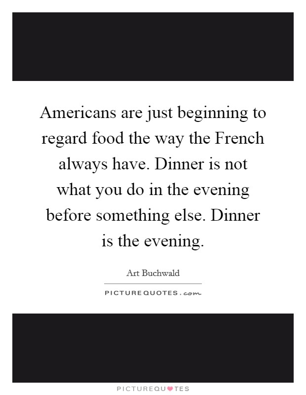 Americans are just beginning to regard food the way the French always have. Dinner is not what you do in the evening before something else. Dinner is the evening Picture Quote #1