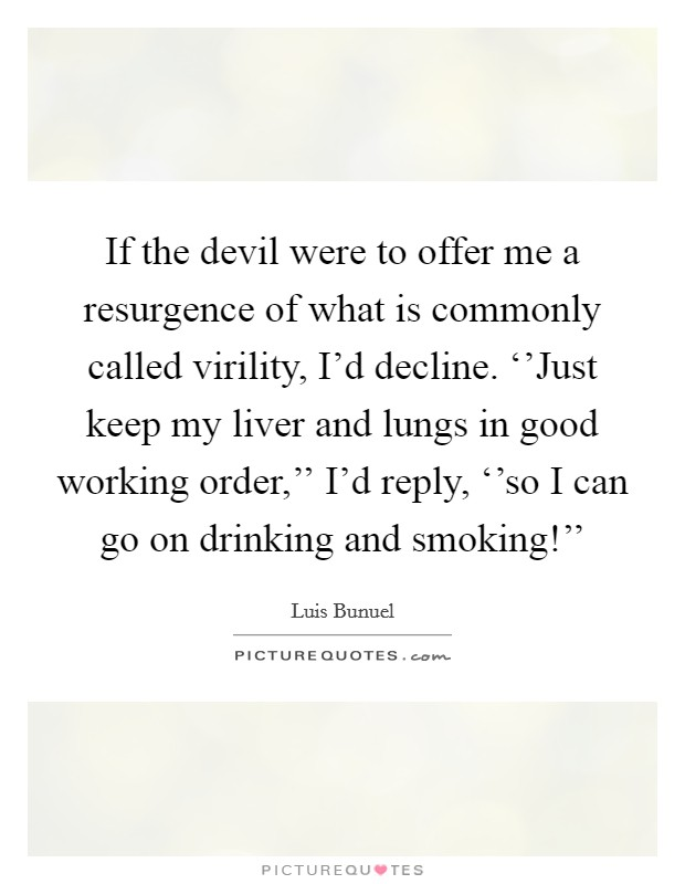 If the devil were to offer me a resurgence of what is commonly called virility, I'd decline. ''Just keep my liver and lungs in good working order,'' I'd reply, ''so I can go on drinking and smoking!'' Picture Quote #1