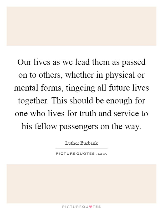 Our lives as we lead them as passed on to others, whether in physical or mental forms, tingeing all future lives together. This should be enough for one who lives for truth and service to his fellow passengers on the way Picture Quote #1