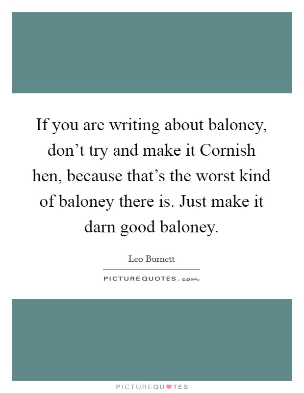 If you are writing about baloney, don't try and make it Cornish hen, because that's the worst kind of baloney there is. Just make it darn good baloney Picture Quote #1