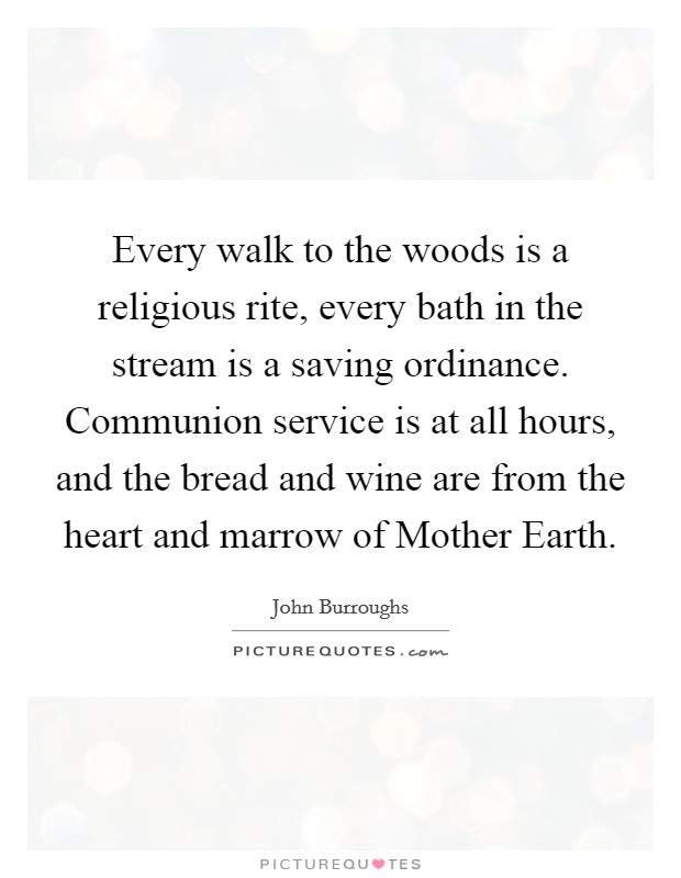 Every walk to the woods is a religious rite, every bath in the stream is a saving ordinance. Communion service is at all hours, and the bread and wine are from the heart and marrow of Mother Earth Picture Quote #1