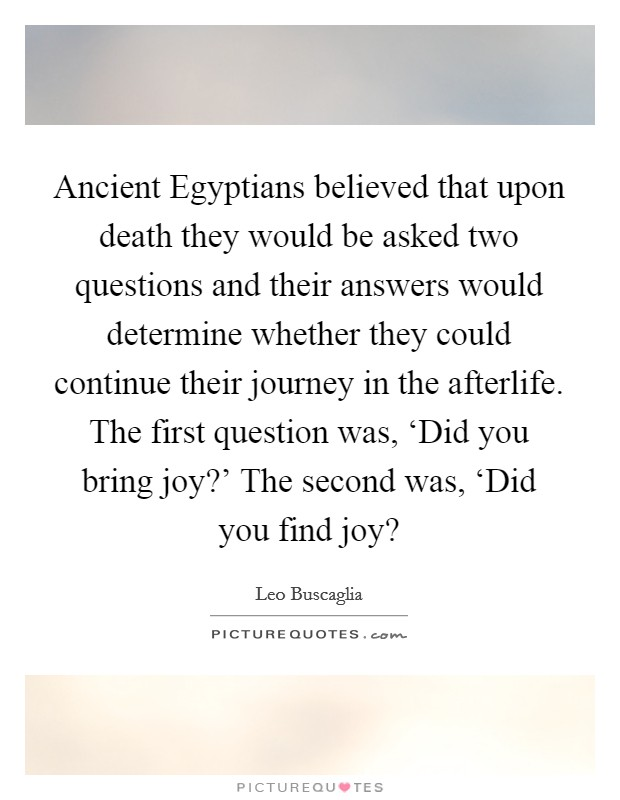 Ancient Egyptians believed that upon death they would be asked two questions and their answers would determine whether they could continue their journey in the afterlife. The first question was, 'Did you bring joy?' The second was, 'Did you find joy? Picture Quote #1