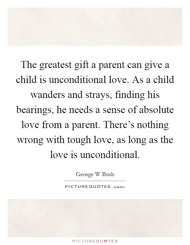 The greatest gift a parent can give a child is unconditional love. As a child wanders and strays, finding his bearings, he needs a sense of absolute love from a parent. There's nothing wrong with tough love, as long as the love is unconditional Picture Quote #1