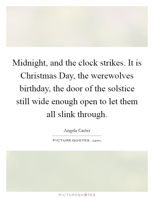 Midnight, and the clock strikes. It is Christmas Day, the werewolves birthday, the door of the solstice still wide enough open to let them all slink through Picture Quote #1