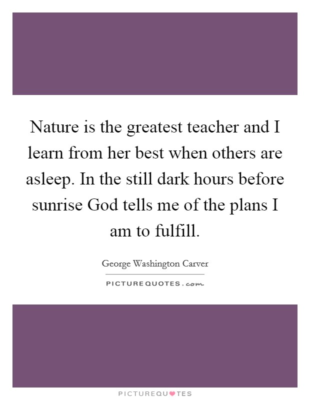 Nature is the greatest teacher and I learn from her best when others are asleep. In the still dark hours before sunrise God tells me of the plans I am to fulfill Picture Quote #1