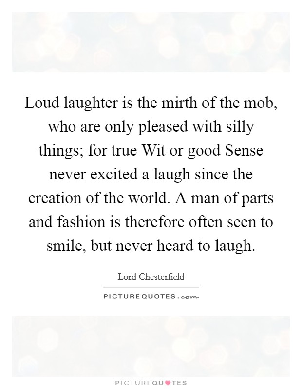 Loud laughter is the mirth of the mob, who are only pleased with silly things; for true Wit or good Sense never excited a laugh since the creation of the world. A man of parts and fashion is therefore often seen to smile, but never heard to laugh Picture Quote #1