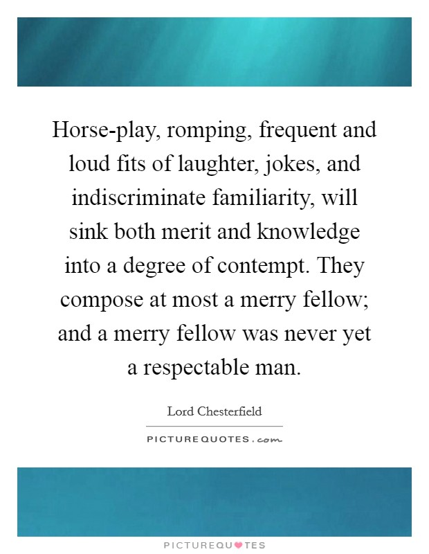 Horse-play, romping, frequent and loud fits of laughter, jokes, and indiscriminate familiarity, will sink both merit and knowledge into a degree of contempt. They compose at most a merry fellow; and a merry fellow was never yet a respectable man Picture Quote #1