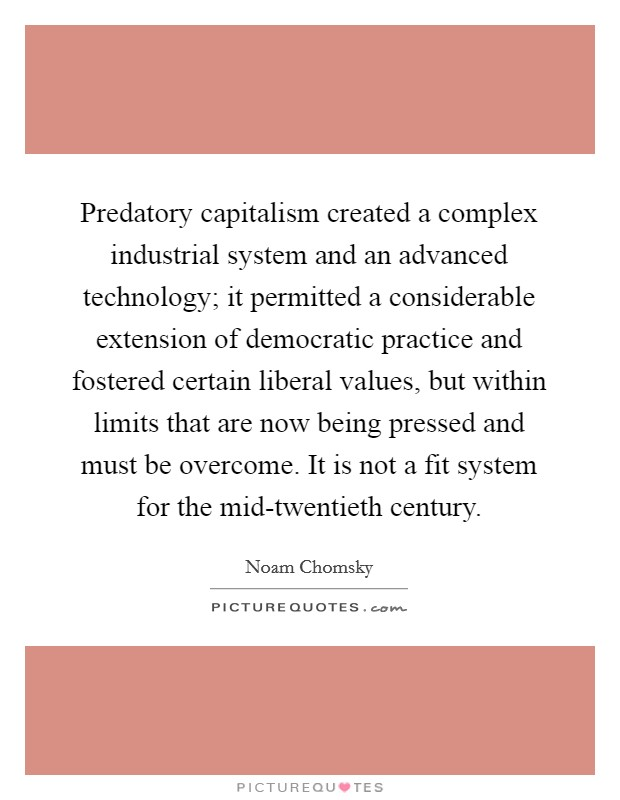 Predatory capitalism created a complex industrial system and an advanced technology; it permitted a considerable extension of democratic practice and fostered certain liberal values, but within limits that are now being pressed and must be overcome. It is not a fit system for the mid-twentieth century Picture Quote #1