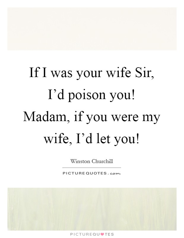 If I was your wife Sir, I'd poison you! Madam, if you were my wife, I'd let you! Picture Quote #1