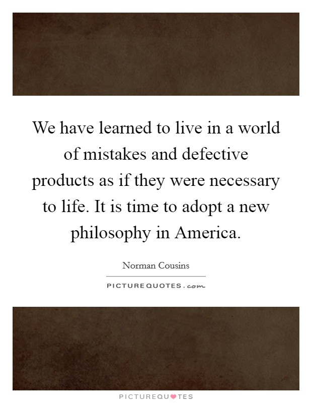 We have learned to live in a world of mistakes and defective products as if they were necessary to life. It is time to adopt a new philosophy in America Picture Quote #1