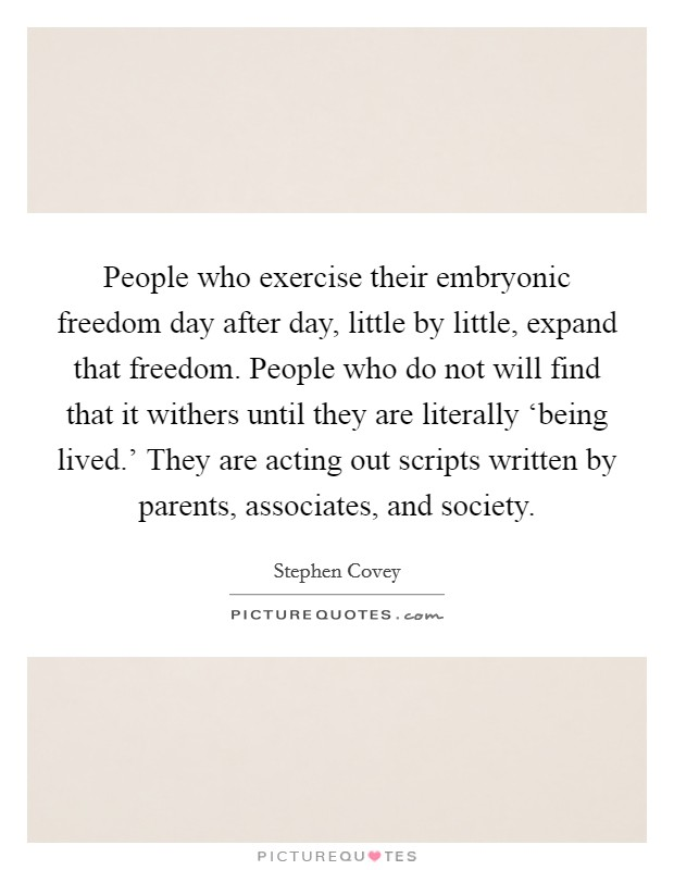 People who exercise their embryonic freedom day after day, little by little, expand that freedom. People who do not will find that it withers until they are literally 'being lived.' They are acting out scripts written by parents, associates, and society Picture Quote #1