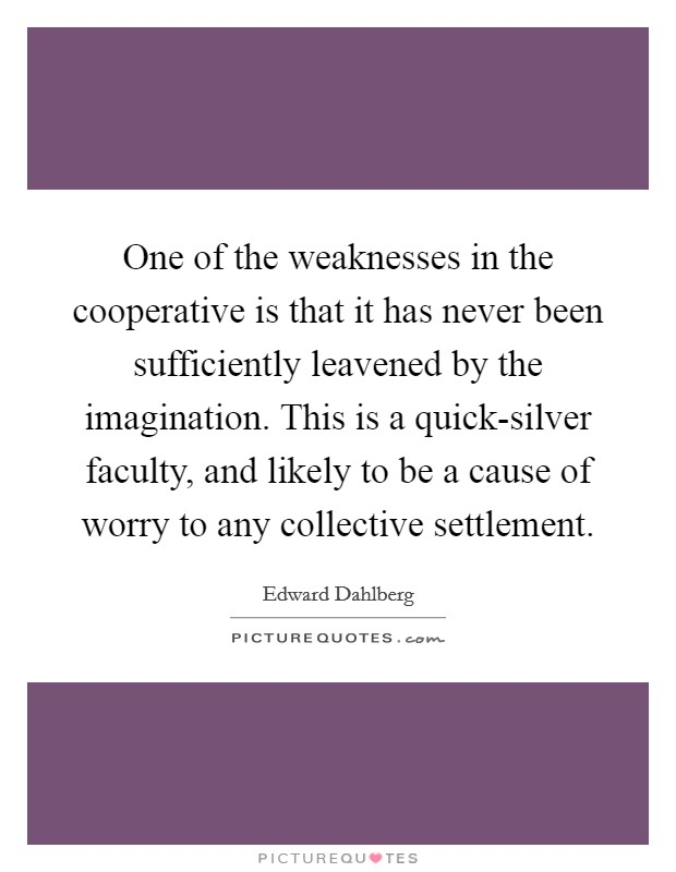 One of the weaknesses in the cooperative is that it has never been sufficiently leavened by the imagination. This is a quick-silver faculty, and likely to be a cause of worry to any collective settlement Picture Quote #1