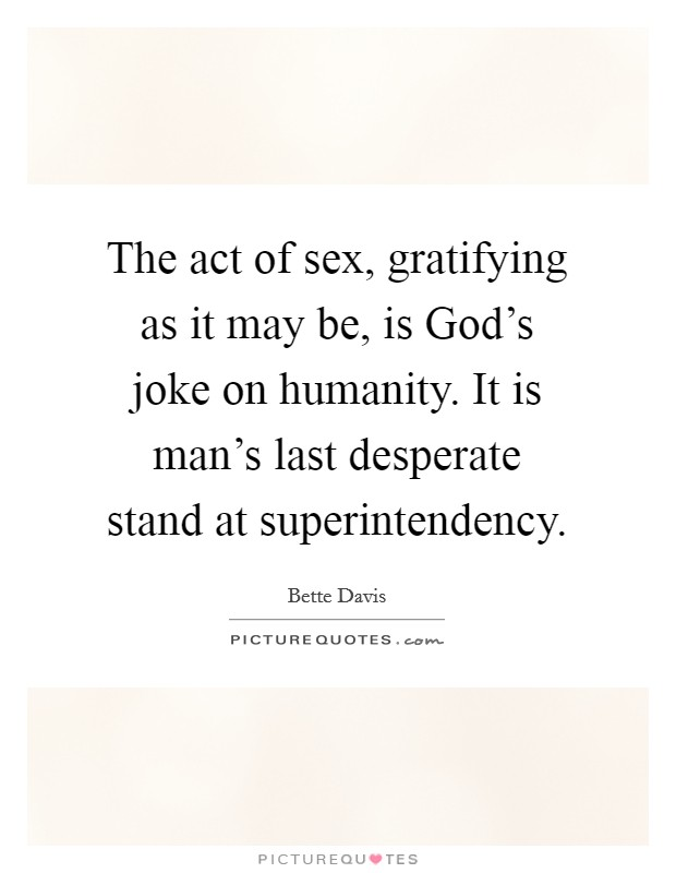 The act of sex, gratifying as it may be, is God's joke on humanity. It is man's last desperate stand at superintendency Picture Quote #1