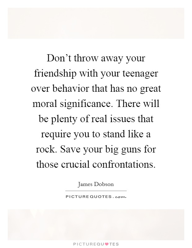 Don't throw away your friendship with your teenager over behavior that has no great moral significance. There will be plenty of real issues that require you to stand like a rock. Save your big guns for those crucial confrontations Picture Quote #1