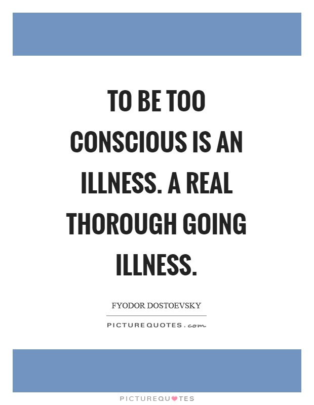 To be too conscious is an illness. A real thorough going illness Picture Quote #1