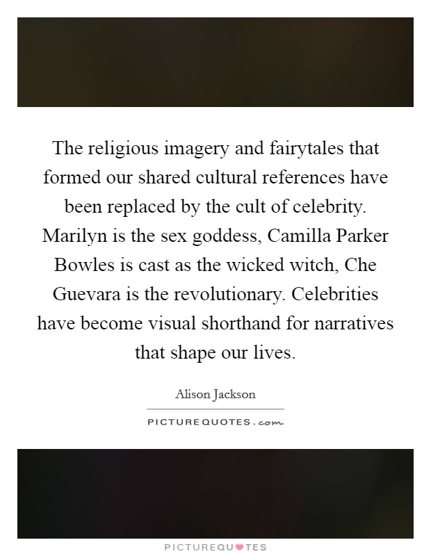 The religious imagery and fairytales that formed our shared cultural references have been replaced by the cult of celebrity. Marilyn is the sex goddess, Camilla Parker Bowles is cast as the wicked witch, Che Guevara is the revolutionary. Celebrities have become visual shorthand for narratives that shape our lives Picture Quote #1