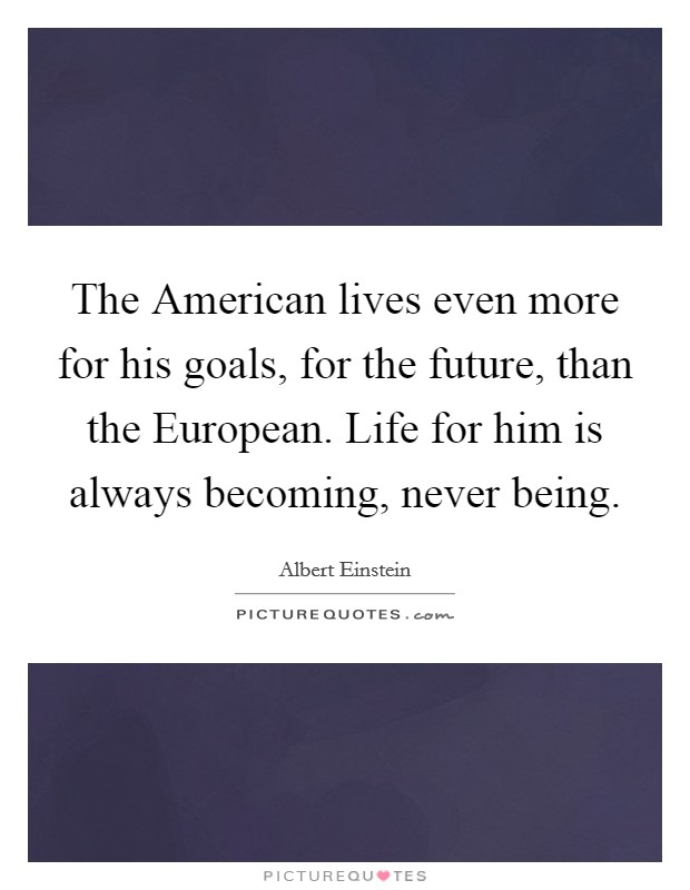 The American lives even more for his goals, for the future, than the European. Life for him is always becoming, never being Picture Quote #1