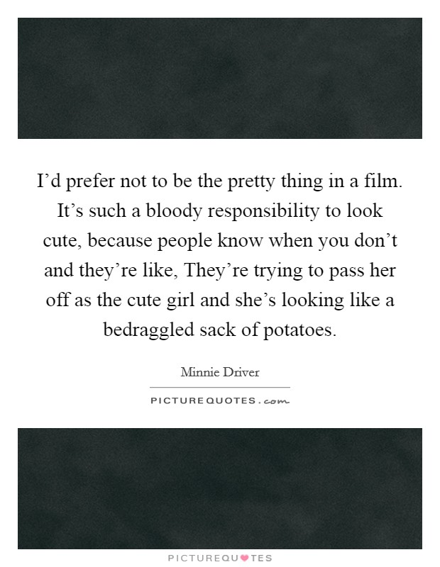 I'd prefer not to be the pretty thing in a film. It's such a bloody responsibility to look cute, because people know when you don't and they're like, They're trying to pass her off as the cute girl and she's looking like a bedraggled sack of potatoes Picture Quote #1