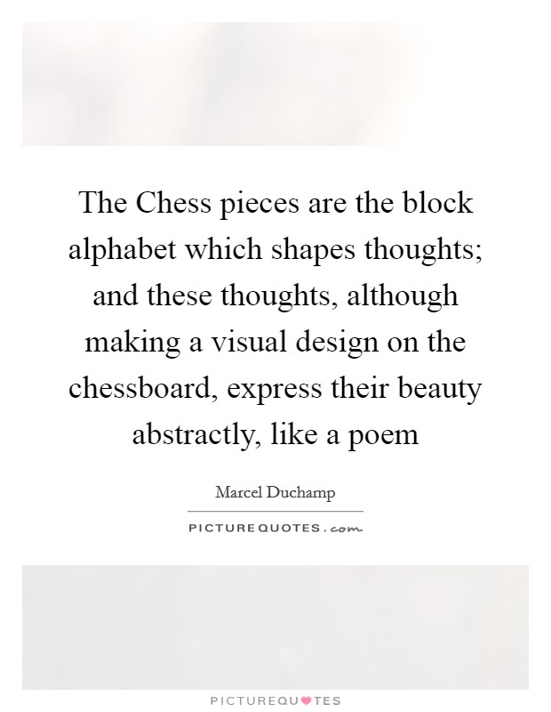 The Chess pieces are the block alphabet which shapes thoughts; and these thoughts, although making a visual design on the chessboard, express their beauty abstractly, like a poem Picture Quote #1