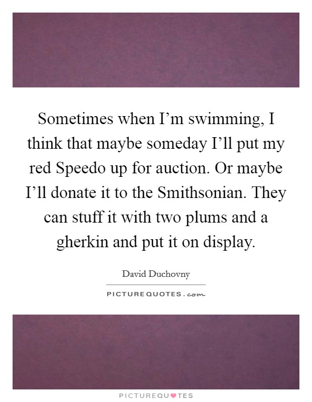 Sometimes when I'm swimming, I think that maybe someday I'll put my red Speedo up for auction. Or maybe I'll donate it to the Smithsonian. They can stuff it with two plums and a gherkin and put it on display Picture Quote #1
