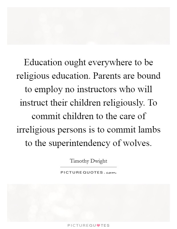 Education ought everywhere to be religious education. Parents are bound to employ no instructors who will instruct their children religiously. To commit children to the care of irreligious persons is to commit lambs to the superintendency of wolves Picture Quote #1