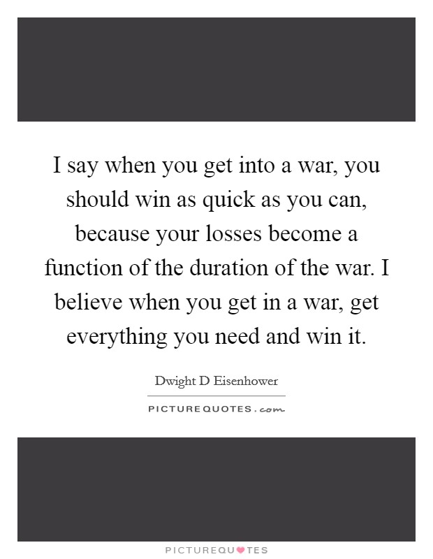 I say when you get into a war, you should win as quick as you can, because your losses become a function of the duration of the war. I believe when you get in a war, get everything you need and win it Picture Quote #1