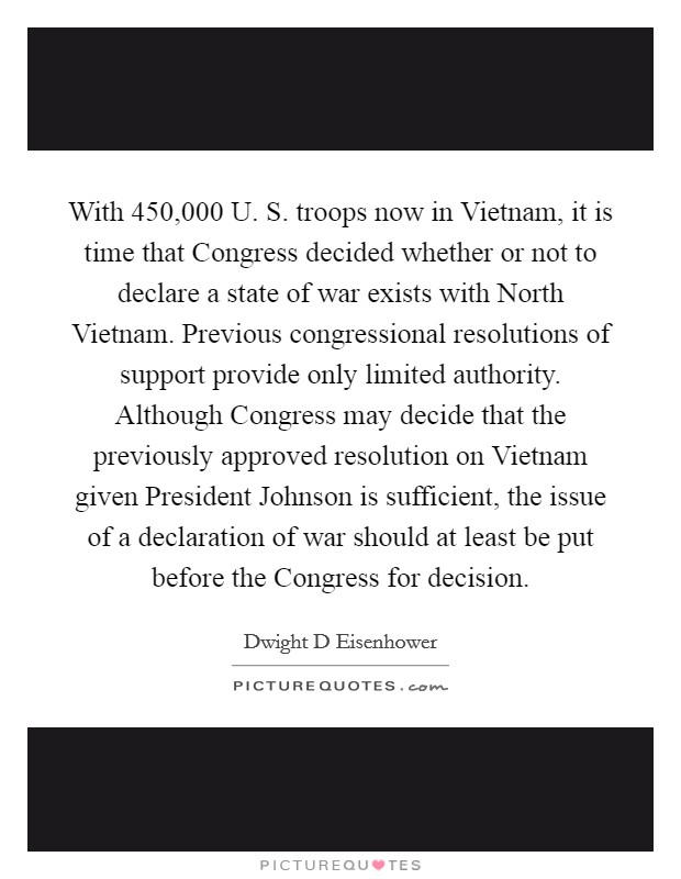 With 450,000 U. S. troops now in Vietnam, it is time that Congress decided whether or not to declare a state of war exists with North Vietnam. Previous congressional resolutions of support provide only limited authority. Although Congress may decide that the previously approved resolution on Vietnam given President Johnson is sufficient, the issue of a declaration of war should at least be put before the Congress for decision Picture Quote #1