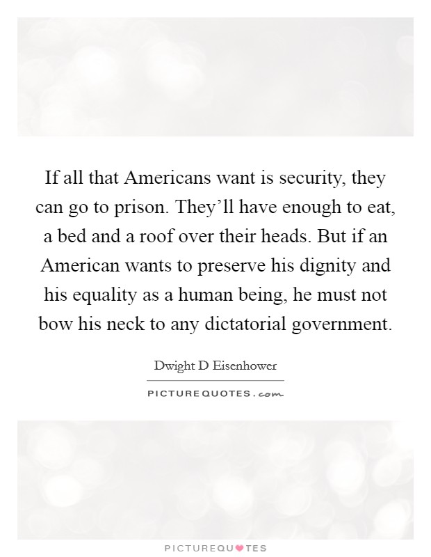 If all that Americans want is security, they can go to prison. They'll have enough to eat, a bed and a roof over their heads. But if an American wants to preserve his dignity and his equality as a human being, he must not bow his neck to any dictatorial government Picture Quote #1