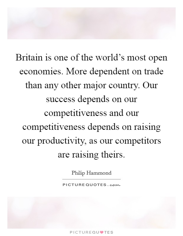 Britain is one of the world's most open economies. More dependent on trade than any other major country. Our success depends on our competitiveness and our competitiveness depends on raising our productivity, as our competitors are raising theirs Picture Quote #1