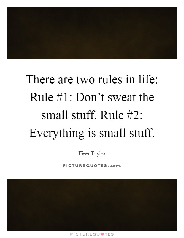 There are two rules in life: Rule #1: Don't sweat the small stuff. Rule #2: Everything is small stuff Picture Quote #1