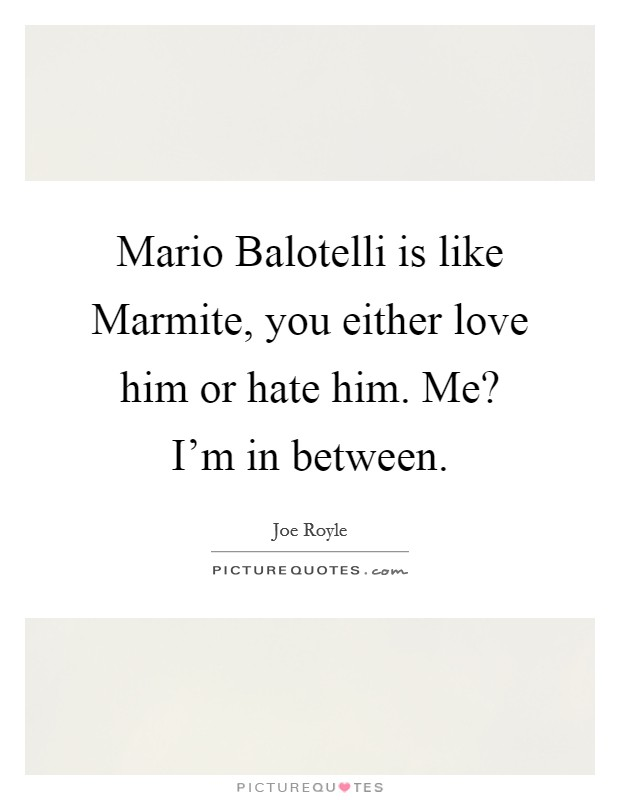 Mario Balotelli is like Marmite, you either love him or hate him. Me? I'm in between Picture Quote #1