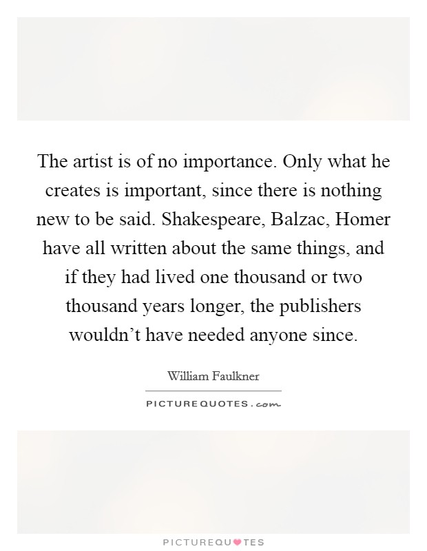 The artist is of no importance. Only what he creates is important, since there is nothing new to be said. Shakespeare, Balzac, Homer have all written about the same things, and if they had lived one thousand or two thousand years longer, the publishers wouldn't have needed anyone since Picture Quote #1
