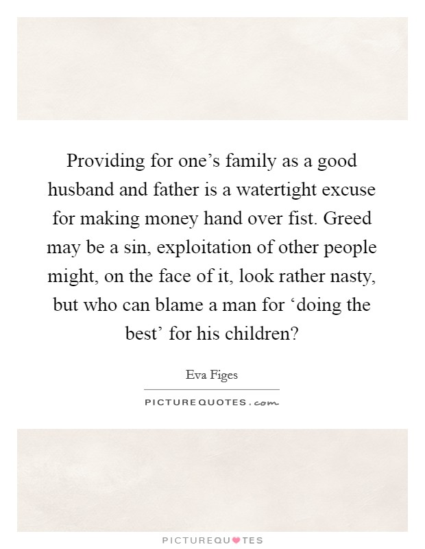 Providing for one's family as a good husband and father is a watertight excuse for making money hand over fist. Greed may be a sin, exploitation of other people might, on the face of it, look rather nasty, but who can blame a man for 'doing the best' for his children? Picture Quote #1