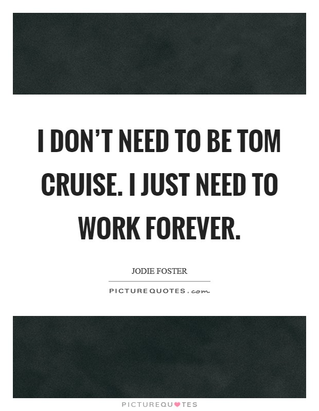 I don't need to be Tom Cruise. I just need to work forever Picture Quote #1
