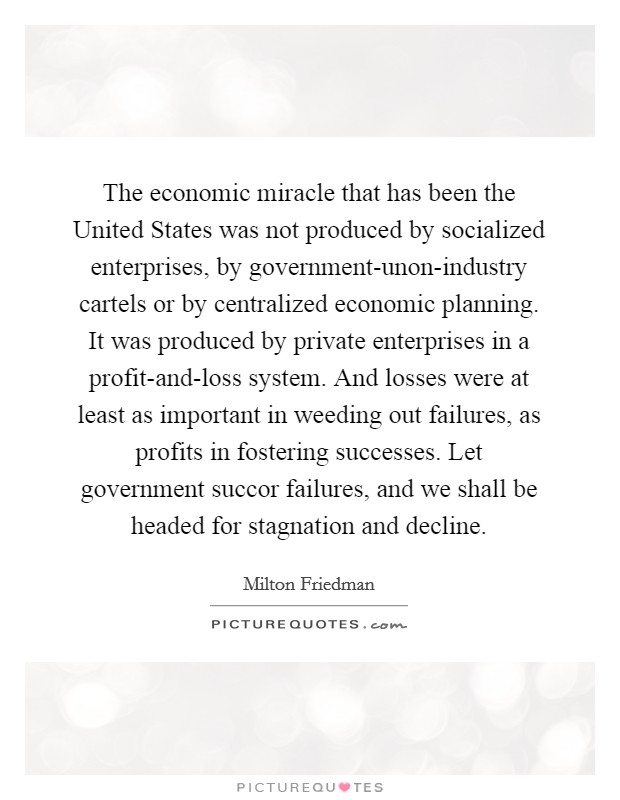 The economic miracle that has been the United States was not produced by socialized enterprises, by government-unon-industry cartels or by centralized economic planning. It was produced by private enterprises in a profit-and-loss system. And losses were at least as important in weeding out failures, as profits in fostering successes. Let government succor failures, and we shall be headed for stagnation and decline Picture Quote #1