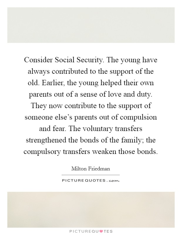 Consider Social Security. The young have always contributed to the support of the old. Earlier, the young helped their own parents out of a sense of love and duty. They now contribute to the support of someone else's parents out of compulsion and fear. The voluntary transfers strengthened the bonds of the family; the compulsory transfers weaken those bonds Picture Quote #1